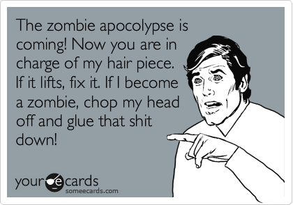 The zombie apocolypse is coming! Now you are in charge of my hair piece. If it lifts, fix it. If I become a zombie, chop my head off and glue that shit down!
