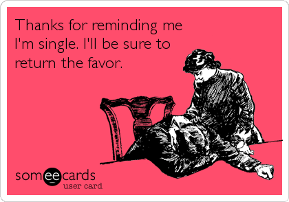 Thanks for reminding me I'm single. I'll be sure to return the favor.