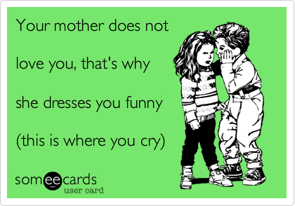 Your mother does not  love you%2C that's why  she dresses you funny  (this is where you cry)