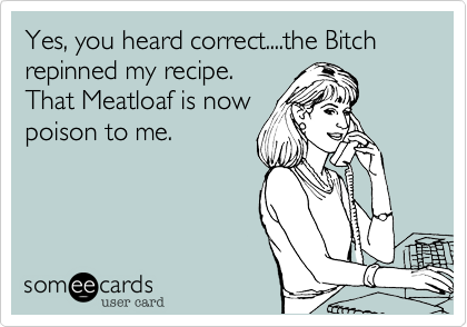Yes%2C you heard correct....the Bitch repinned my recipe.  That Meatloaf is now poison to me.