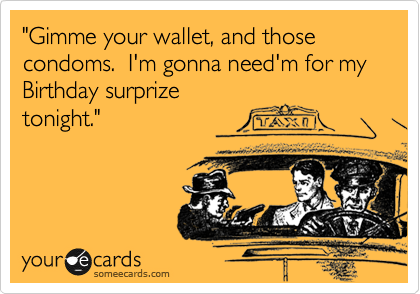 """""""Gimme your wallet, and those condoms.  I'm gonna need'm for my Birthday surprize tonight."""""""