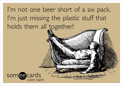 I'm not one beer short of a six pack, I'm just missing the plastic stuff that holds them all together!
