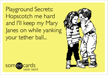 Playground Secrets: Hopscotch me hard and I'll keep my Mary Janes on while yanking your tether ball...