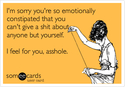 I'm sorry you're so emotionally constipated that you can't give a shit about anyone but yourself.  I feel for you%2C asshole.