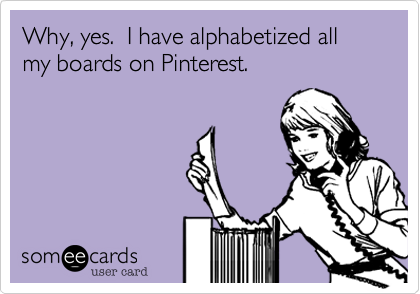 Why, yes.  I have alphabetized all my boards on Pinterest.