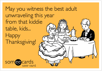 May you witness the best adultunwraveling this yearfrom that kiddietable, kids...HappyThanksgiving!