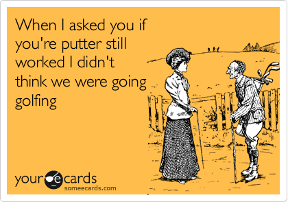 When I asked you if you're putter still worked I didn't think we were going golfing