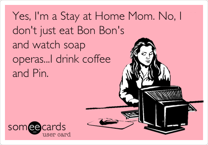 Yes, I'm a Stay at Home Mom. No, I don't just eat Bon Bon's and watch soap operas...I drink coffee and Pin.