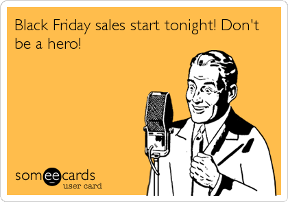 Black Friday sales start tonight! Don't be a hero!