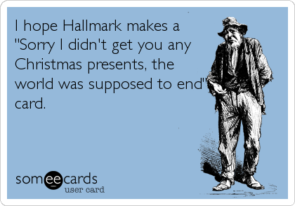 """I hope Hallmark makes a """"Sorry I didn't get you any Christmas presents, the world was supposed to end"""" card."""