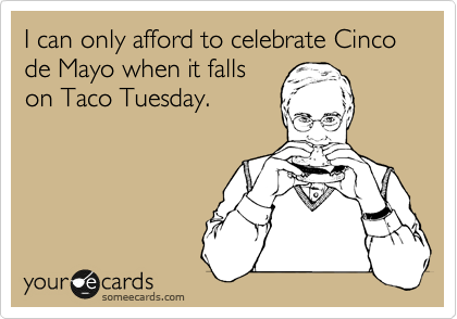 I can only afford to celebrate Cinco de Mayo when it falls