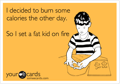 I decided to burn some calories the other day.   So I set a fat kid on fire