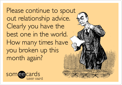 Please continue to spout out relationship advice considering yours is completely unstable. It makes you look very intelligent.