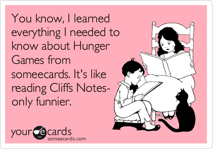 You know, I learned everything I needed to know about Hunger Games from someecards. It's like reading Cliffs Notes- only funnier.