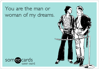 You are the man or woman of my dreams.