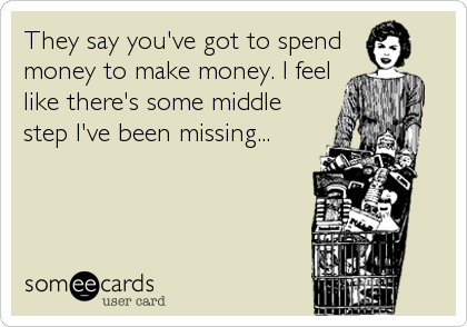They say you've got to spend money to make money. I feel like there's some middle step I've been missing...