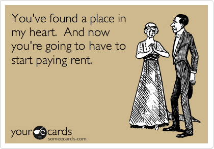 You've found a place in my heart.  And now you're going to have to start paying rent.