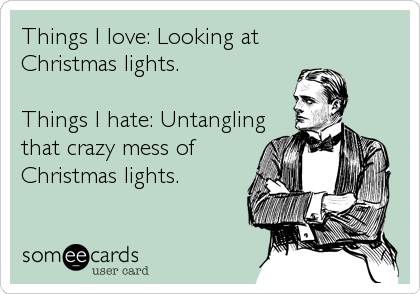 Things I love: Looking at   Christmas lights.  Things I hate: Untangling that crazy mess of Christmas lights.