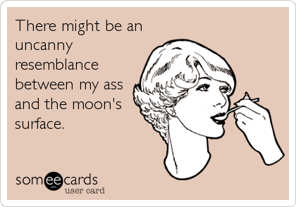 There might be an uncanny resemblance between my ass and the moon's surface.