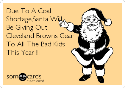 Due To A Coal Shortage,Santa Will Be Giving Out Cleveland Browns Gear To All The Bad Kids This Year !!!