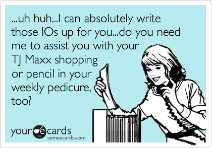 ...uh huh...I can absolutely write those IOs up for you...do you need me to assist you with your TJ Maxx shopping or pencil in your weekly pedicure, too?