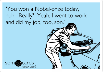 """You won a Nobel-prize today, huh.  Really?  Yeah, I went to work and did my job, too, son."""