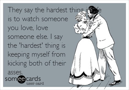 They say the hardest thing in life is to watch someone you love, love someone else. I say the 'hardest' thing is keeping myself from kicking both of their asses.