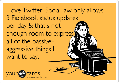 I love Twitter. Social law only allows  3 Facebook status updates per day & that's not  enough room to express all of the passive- aggressive things I want to say.