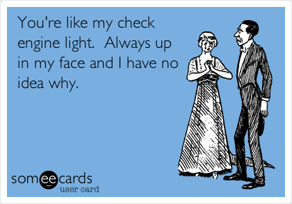 You're like my check engine light.  Always up in my face and I have no idea why.