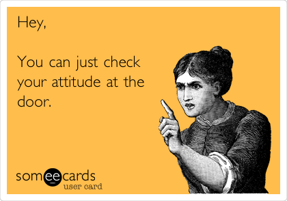 Hey,   You can just check your attitude at the door.