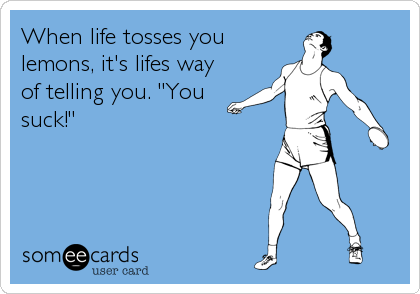 """When life tosses you lemons, it's lifes way of telling you. """"You suck!"""""""