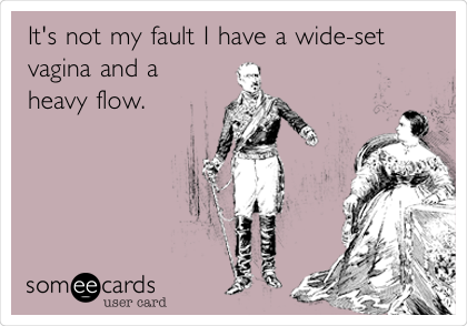 Its Not My Fault I Have A Wide Set Vagina And A Heavy Flow News