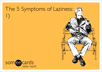 The 5 Symptoms of Laziness: 1)
