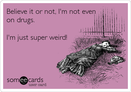 Believe it or not, I'm not even on drugs.  I'm just super weird!