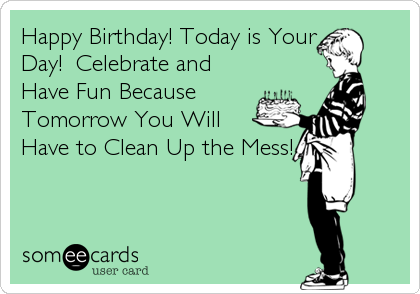 Happy Birthday! Today is Your Day!  Celebrate and Have Fun Because Tomorrow You Will Have to Clean Up the Mess!