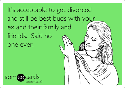 It's acceptable to get divorced and still be best buds with your ex and their family and friends.  Said no one ever.
