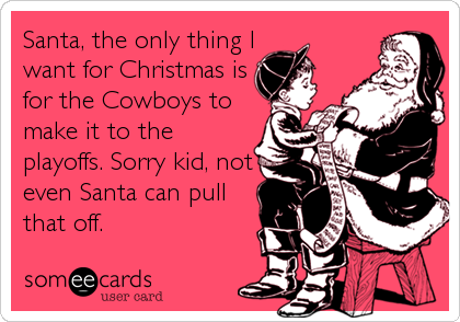 Santa, the only thing I want for Christmas is for the Cowboys to make it to the playoffs. Sorry kid, not even Santa can pull that off.