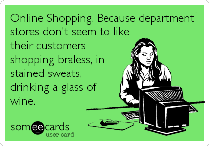 Online Shopping. Because department stores don't seem to like their customers shopping braless, in stained sweats, drinking a glass of wine.