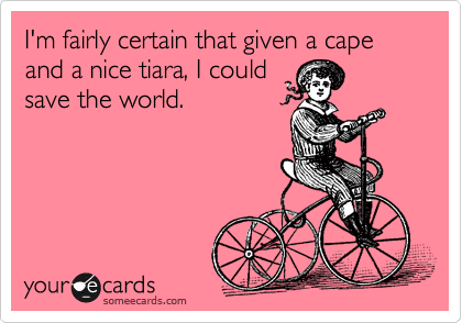 I'm fairly certain that given a cape and a nice tiara, I could