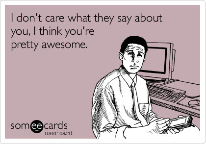 I don't care what they say about you, I think you're pretty awesome.