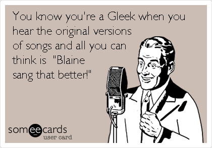 "You know you're a Gleek when you hear the original versions of songs and all you can think is  ""Blaine sang that better!"""