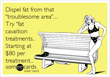 """Dispel fat from that """"troublesome area"""".... Try """"fat cavaition treatments.. Starting at $80 per treatment..."""