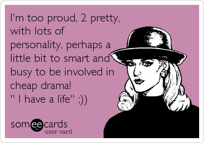 I'm too proud, 2 pretty, with lots of personality, perhaps a little bit to smart and busy to be involved in  cheap drama!             '' I have a life'' ;))