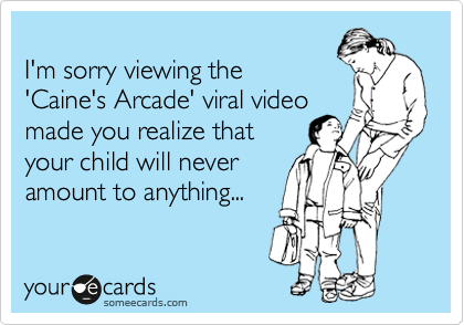 I'm sorry viewing the 'Caine's Arcade' viral video made you realize that  your child will never amount to anything...