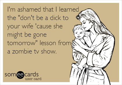"I'm ashamed that I learned the ""don't be a dick to your wife 'cause she might be gone tomorrow"" lesson from a zombie tv show."