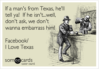 If a man's from Texas%2C he'll tell ya!  If he isn't...well%2C don't ask%2C we don't wanna embarrass him!  Facebook/ I Love Texas