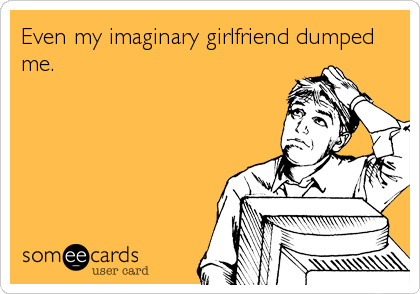 Even my imaginary girlfriend dumped me.
