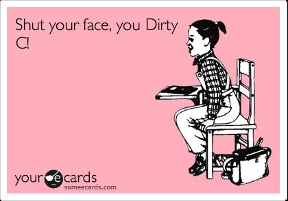 Shut your face you, Dirty C!