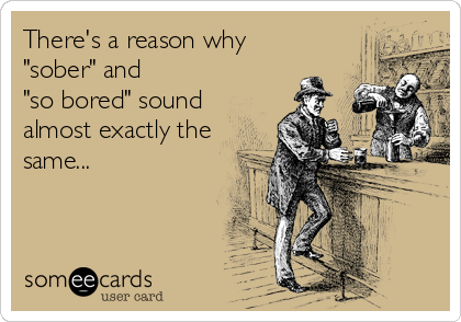 "There's a reason why ""sober"" and  ""so bored"" sound almost exactly the same..."