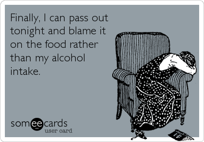 Finally, I can pass out tonight and blame it on the food rather than my alcohol intake.